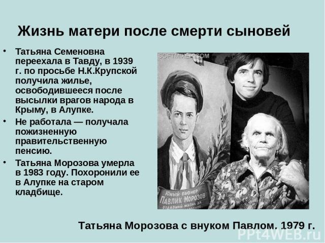 Жизнь матери после смерти сыновей Татьяна Семеновна переехала в Тавду, в 1939 г. по просьбе Н.К.Крупской получила жилье, освободившееся после высылки врагов народа в Крыму, в Алупке. Не работала — получала пожизненную правительственную пенсию. Татья…
