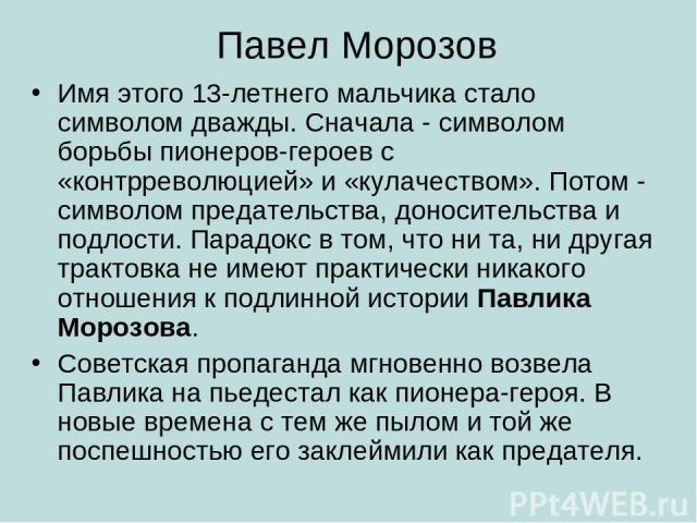 Павел Морозов Имя этого 13-летнего мальчика стало символом дважды. Сначала - символом борьбы пионеров-героев с «контрреволюцией» и «кулачеством». Потом - символом предательства, доносительства и подлости. Парадокс в том, что ни та, ни другая трактов…