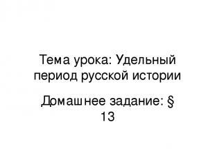 Тема урока: Удельный период русской истории Домашнее задание: § 13