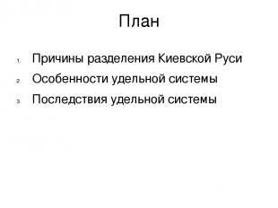 План Причины разделения Киевской Руси Особенности удельной системы Последствия у