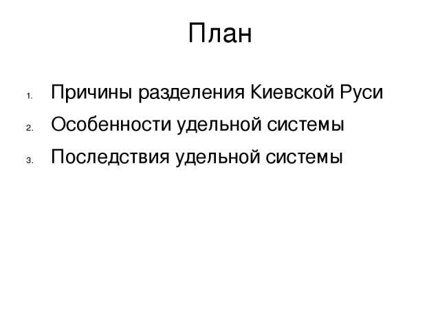 План Причины разделения Киевской Руси Особенности удельной системы Последствия удельной системы