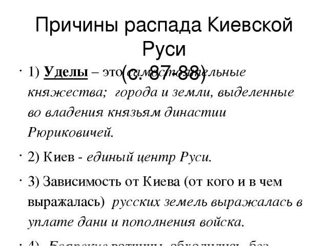 Причины распада Киевской Руси (с. 87-88) 1) Уделы – это самостоятельные княжества; города и земли, выделенные во владения князьям династии Рюриковичей. 2) Киев - единый центр Руси. 3) Зависимость от Киева (от кого и в чем выражалась) русских земель …
