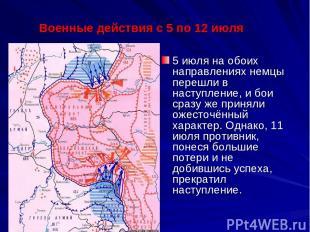 5 июля на обоих направлениях немцы перешли в наступление, и бои сразу же приняли