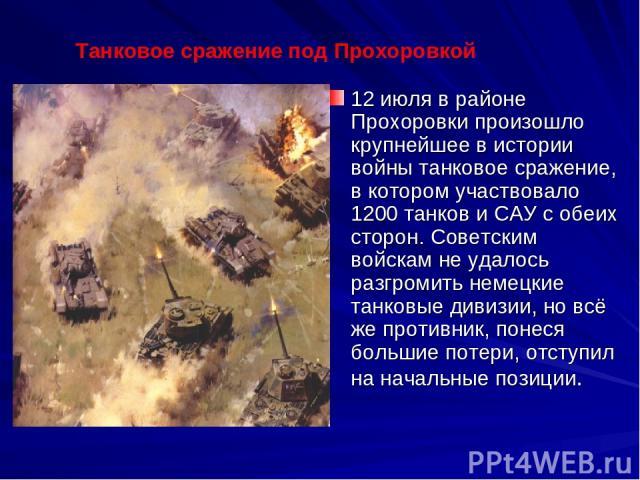 12 июля в районе Прохоровки произошло крупнейшее в истории войны танковое сражение, в котором участвовало 1200 танков и САУ с обеих сторон. Советским войскам не удалось разгромить немецкие танковые дивизии, но всё же противник, понеся большие потери…