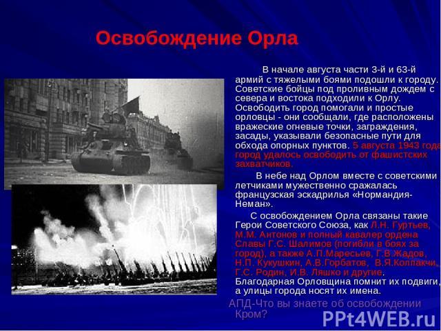 В начале августа части 3-й и 63-й армий с тяжелыми боями подошли к городу. Советские бойцы под проливным дождем с севера и востока подходили к Орлу. Освободить город помогали и простые орловцы - они сообщали, где расположены вражеские огневые точки,…