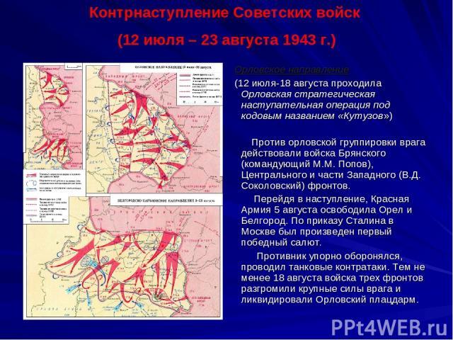 Орловское направление (12 июля-18 августа проходила Орловская стратегическая наступательная операция под кодовым названием «Кутузов») Против орловской группировки врага действовали войска Брянского (командующий М.М. Попов), Центрального и части Запа…