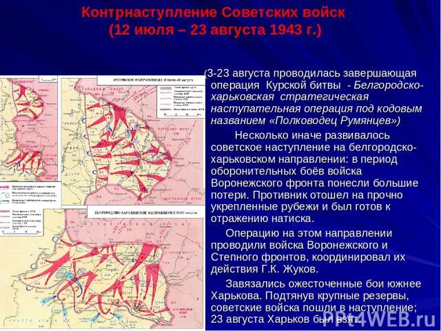 (3-23 августа проводилась завершающая операция Курской битвы - Белгородско-харьковская стратегическая наступательная операция под кодовым названием «Полководец Румянцев») Несколько иначе развивалось советское наступление на белгородско- харьковском …