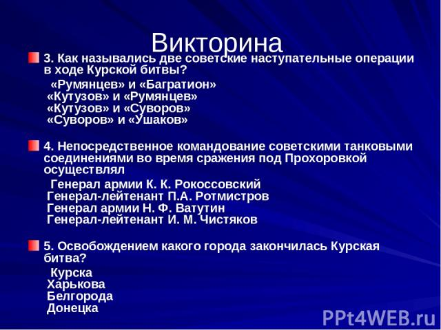 Викторина 3. Как назывались две советские наступательные операции в ходе Курской битвы? «Румянцев» и «Багратион» «Кутузов» и «Румянцев» «Кутузов» и «Суворов» «Суворов» и «Ушаков» 4. Непосредственное командование советскими танковыми соединениями…