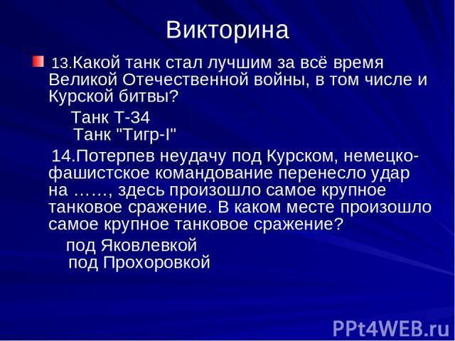 Викторина 13.Какой танк стал лучшим за всё время Великой Отечественной войны, в том числе и Курской битвы? Танк Т-34 Танк