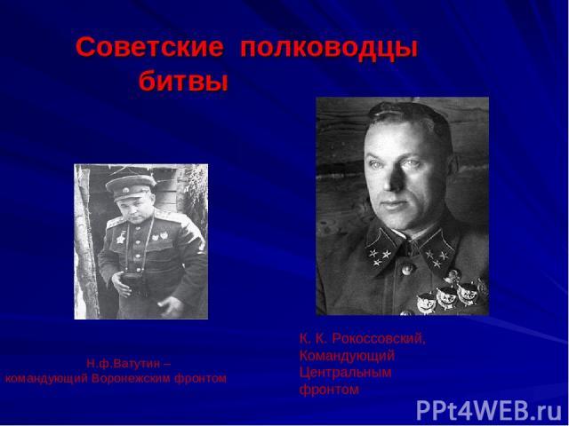 Н.ф.Ватутин –командующий Воронежским фронтом К. К. Рокоссовский, Командующий Центральным фронтом Советские полководцы битвы