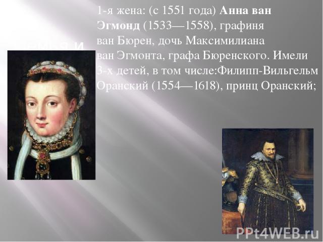 Семья и дети 1-я жена: (с1551года)Анна ван Эгмонд(1533—1558), графиня ванБюрен, дочь Максимилиана ванЭгмонта, графа Бюренского. Имели 3-х детей, в том числе:Филипп-Вильгельм Оранский(1554—1618), принц Оранский;