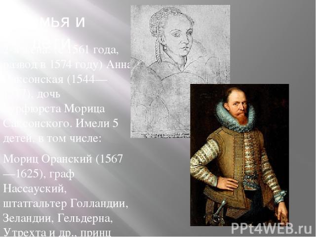 Семья и дети 2-я жена: (с1561года, развод в1574году)Анна Саксонская (1544—1577), дочь курфюрстаМорица Саксонского. Имели 5 детей, в том числе: Мориц Оранский(1567—1625), граф Нассауский, штатгальтер Голландии, Зеландии, Гельдерна, Утрехта и д…