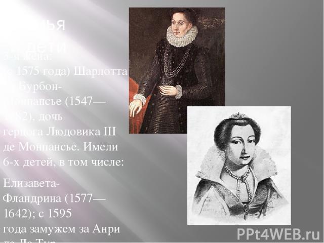 Семья и дети 3-я жена: (с1575года)Шарлотта де Бурбон-Монпансье(1547—1582), дочь герцогаЛюдовика III де Монпансье. Имели 6-х детей, в том числе: Елизавета-Фландрина(1577—1642); с1595 годазамужем заАнри де Ла Тур д'Овернь(1555—1623),герцого…