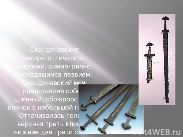 Скандинавские секирыотличались широким, симметрично расходящимсялезвием. Скандинавский меч представлял собой длинный, обоюдоострый клинок с небольшойгардой. Оттачивалась только верхняя треть клинка, нижние две трети слабо или вообще не затачивались.