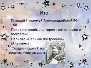 Итог: Клавдий Птолемей Александрийский 90-168 Проявлял особый интерес к астроном