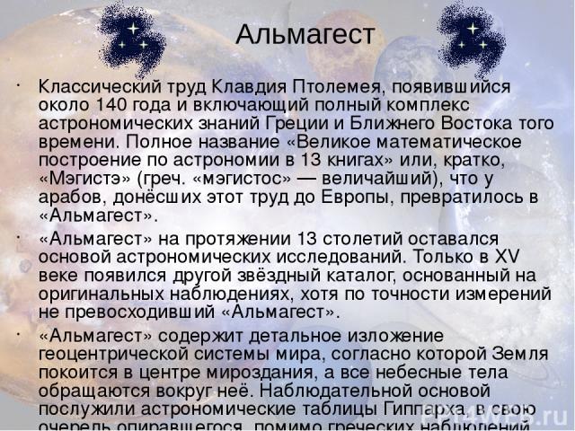Классический труд Клавдия Птолемея, появившийся около 140 года и включающий полный комплекс астрономических знаний Греции и Ближнего Востока того времени. Полное название «Великое математическое построение по астрономии в 13 книгах» или, кратко, «Мэ…