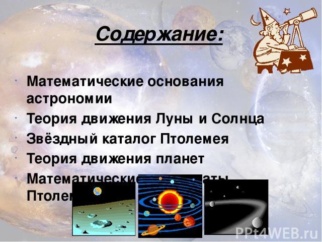 Содержание: Математические основания астрономии Теория движения Луны и Солнца Звёздный каталог Птолемея Теория движения планет Математические результаты Птолемея