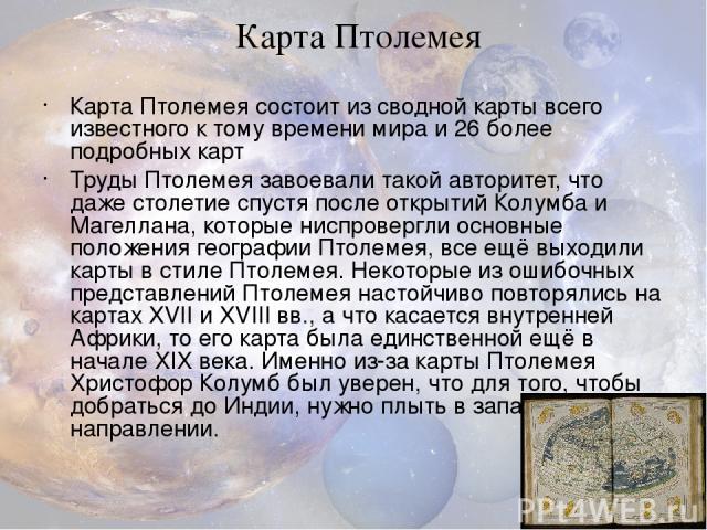 Карта Птолемея состоит из сводной карты всего известного к тому времени мира и 26 более подробных карт Труды Птолемея завоевали такой авторитет, что даже столетие спустя после открытий Колумба и Магеллана, которые ниспровергли основные положения гео…