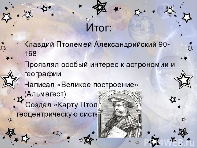 Итог: Клавдий Птолемей Александрийский 90-168 Проявлял особый интерес к астрономии и географии Написал «Великое построение» (Альмагест) Создал «Карту Птолемея» и геоцентрическую систему мира.