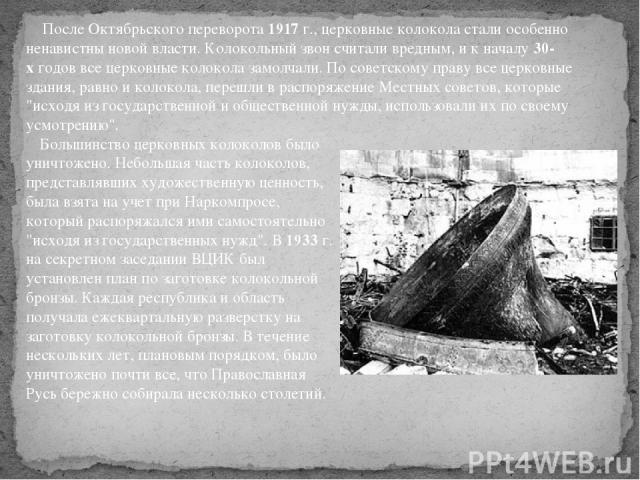 Большинство церковных колоколов было уничтожено. Небольшая часть колоколов, представлявших художественную ценность, была взята на учет при Наркомпросе, который распоряжался ими самостоятельно