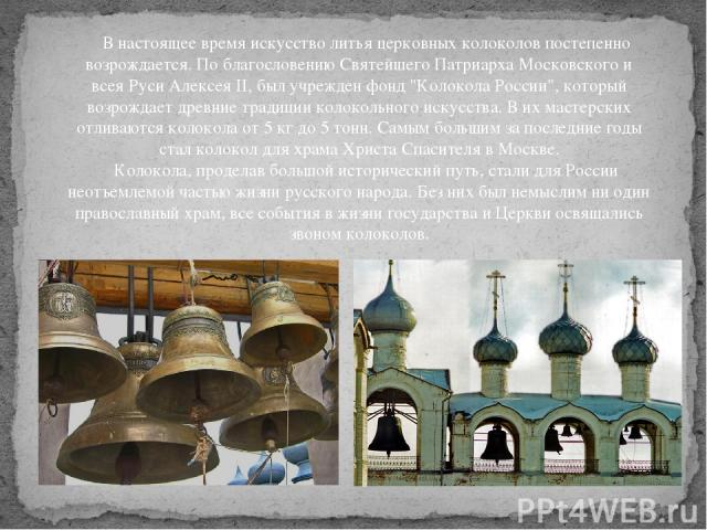В настоящее время искусство литья церковных колоколов постепенно возрождается. По благословению Святейшего Патриарха Московского и всея Руси Алексея II, был учрежден фонд