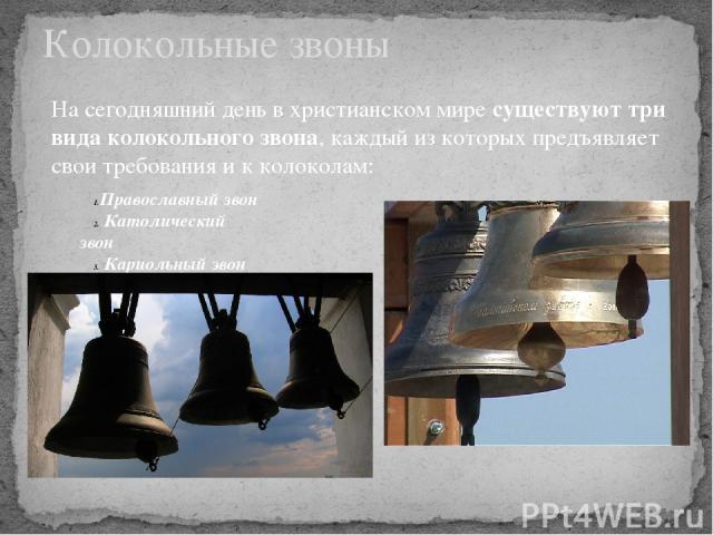 Колокольные звоны Православный звон Католический звон Кариольный звон На сегодняшний день в христианском миресуществуют три вида колокольного звона, каждый из которых предъявляет свои требования и к колоколам: