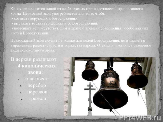 Колокола являются одной из необходимых принадлежностей православного храма. Церковный звон употребляется для того, чтобы: •созывать верующих к богослужению. •выражать торжество Церкви и ее Богослужений. •возвещать не присутствующим в храме о врем…