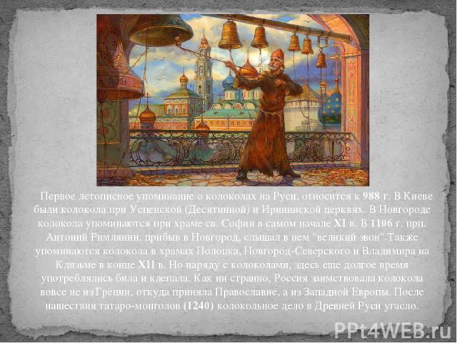 Первое летописное упоминание о колоколах на Руси, относится к988г. В Киеве были колокола при Успенской (Десятинной) и Ирининской церквях. В Новгороде колокола упоминаются при храме св. Софии в самом началеXIв. В1106г. прп. Антоний Римлянин, пр…