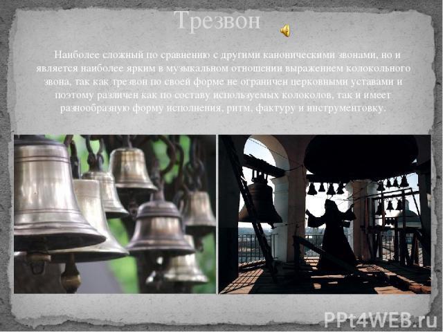 Трезвон Наиболее сложный по сравнению с другими каноническими звонами, но и является наиболее ярким в музыкальном отношении выражением колокольного звона, так как трезвон по своей форме не ограничен церковными уставами и поэтому различен как по сост…