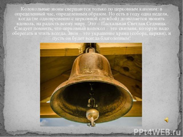 Колокольные звоны свершаются только по церковным канонам: в определенный час, определенным образом. Но есть в году одна неделя, когда (не одновременно с церковной службой) дозволяется звонить вдоволь, на радость всему миру. Это – Пасхальная Светлая …