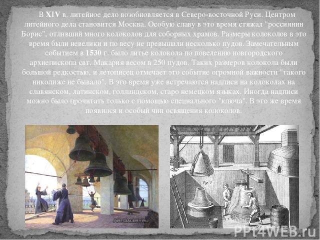 ВXIVв. литейное дело возобновляется в Северо-восточной Руси. Центром литейного дела становится Москва. Особую славу в это время стяжал