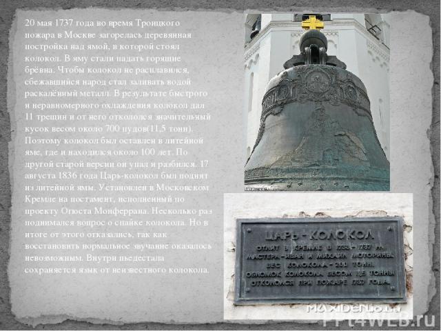 20 мая1737 годаво времяТроицкого пожарав Москве загорелась деревянная постройка над ямой, в которой стоял колокол. В яму стали падать горящие брёвна. Чтобы колокол не расплавился, сбежавшийся народ стал заливать водой раскалённый металл. В резул…