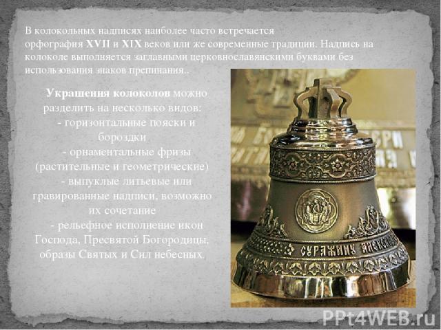 В колокольных надписях наиболее часто встречается орфографияXVIIиXIXвеков или же современные традиции. Надпись на колоколе выполняется заглавными церковнославянскими буквами без использования знаков препинания.. Украшения колоколовможно раздели…