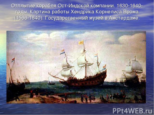 Отплытие корабля Ост-Индской компании. 1630-1640-годы. Картина работы Хендрика Корнелиса Врома (1566-1640). Государственный музей в Амстердаме.