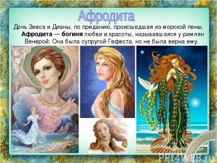 Дочь Зевса и Дианы, по преданию, происшедшая из морской пены. Афродита — богиня