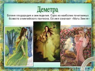 Богиня плодородия и земледелия. Одно из наиболее почитаемых божеств олимпийского