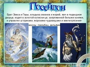 Брат Зевса и Геры, владыка океанов и морей, жил в подводном дворце, ездил в золо