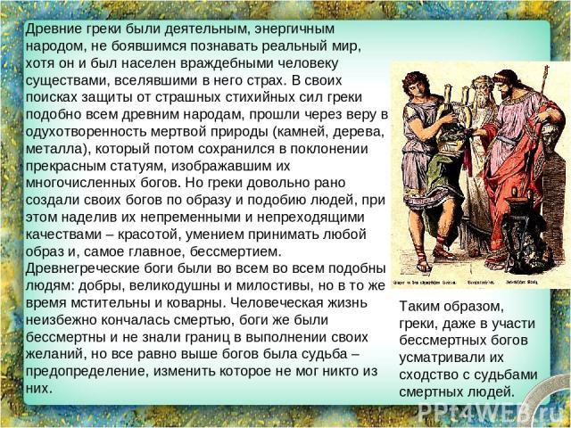 Древние греки были деятельным, энергичным народом, не боявшимся познавать реальный мир, хотя он и был населен враждебными человеку существами, вселявшими в него страх. В своих поисках защиты от страшных стихийных сил греки подобно всем древним народ…
