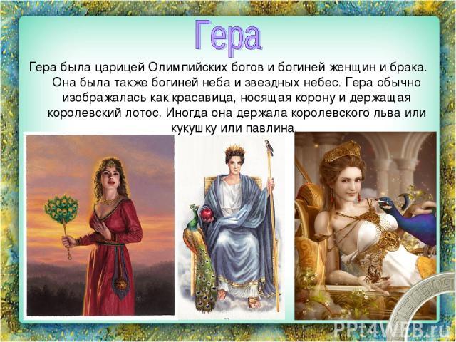 Гера была царицей Олимпийских богов и богиней женщин и брака. Она была также богиней неба и звездных небес. Гера обычно изображалась как красавица, носящая корону и держащая королевский лотос. Иногда она держала королевского льва или кукушку или павлина.