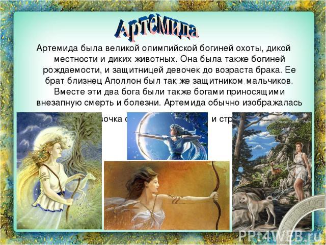Артемида была великой олимпийской богиней охоты, дикой местности и диких животных. Она была также богиней рождаемости, и защитницей девочек до возраста брака. Ее брат близнец Аполлон был так же защитником мальчиков. Вместе эти два бога были также бо…