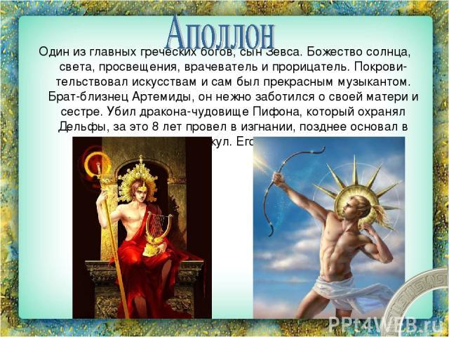 Один из главных греческих богов, сын Зевса. Божество солнца, света, просвещения, врачеватель и прорицатель. Покрови тельствовал искусствам и сам был прекрасным музыкантом. Брат-близнец Артемиды, он нежно заботился о своей матери и сестре. Убил драко…