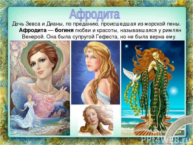 Дочь Зевса и Дианы, по преданию, происшедшая из морской пены. Афродита — богиня любви и красоты, называвшаяся у римлян Венерой. Она была супругой Гефеста, но не была верна ему.
