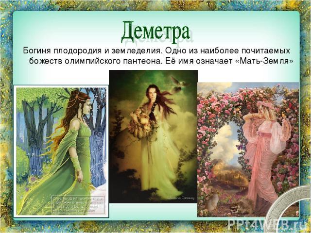 Богиня плодородия и земледелия. Одно из наиболее почитаемых божеств олимпийского пантеона. Её имя означает «Мать-Земля»