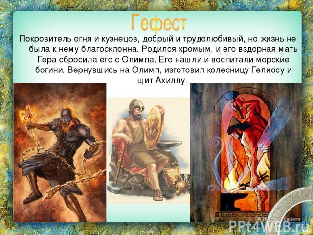 Покровитель огня и кузнецов, добрый и трудолюбивый, но жизнь не была к нему благосклонна. Родился хромым, и его вздорная мать Гера сбросила его с Олимпа. Его нашли и воспитали морские богини. Вернувшись на Олимп, изготовил колесницу Гелиосу и щит Ахиллу.