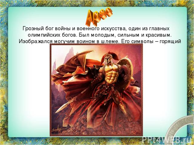 Грозный бог войны и военного искусства, один из главных олимпийских богов. Был молодым, сильным и красивым. Изображался могучим воином в шлеме. Его символы – горящий факел, копье, собаки и грифы.