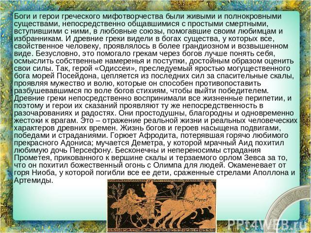 Боги и герои греческого мифотворчества были живыми и полнокровными существами, непосредственно общавшимися с простыми смертными, вступившими с ними, в любовные союзы, помогавшие своим любимцам и избранникам. И древние греки видели в богах существа, …