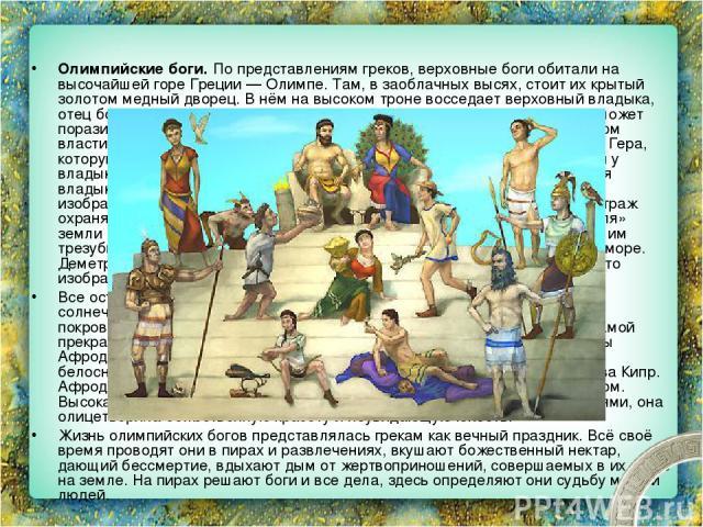 Олимпийские боги. По представлениям греков, верховные боги обитали на высочайшей горе Греции — Олимпе. Там, в заоблачных высях, стоит их крытый золотом медный дворец. В нём на высоком троне восседает верховный владыка, отец богов и людей Зевс. Он по…