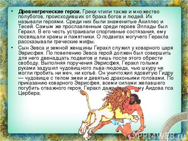 Древнегреческие герои. Греки чтили также и множество полубогов, происходивших от брака богов и людей. Их называли героями. Среди них были знаменитые Ахиллес и Тесей. Самым же прославленным среди героев Эллады был Геракл. В его честь устраивали спорт…