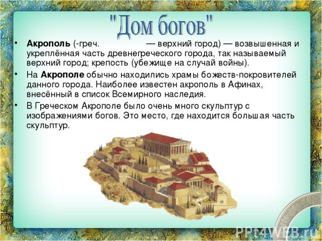 Акро поль (-греч. ἀκρόπολις— верхний город)— возвышенная и укреплённая часть древнегреческого города, так называемый верхний город; крепость (убежище на случай войны). На Акрополе обычно находились храмы божеств-покровителей данного города. Наибол…