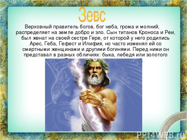 Верховный правитель богов, бог неба, грома и молний, распределяет на земле добро и зло. Сын титанов Кроноса и Реи, был женат на своей сестре Гере, от которой у него родились Арес, Геба, Гефест и Илифия, но часто изменял ей со смертными женщинами и д…